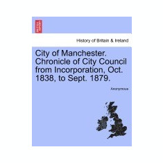City of Manchester. Chronicle of City Council from Incorporation, Oct. 1838, to Sept. 1879. - Carte in engleza