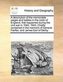 A Description of the Memorable Sieges and Battles in the North of England, That Happened During the Civil War in 1642, 1643, Chiefly Contained in th