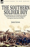 The Southern Soldier Boy: The Experiences of a Confederate Soldier of the 56th North Carolina Regiment During the American Civil War