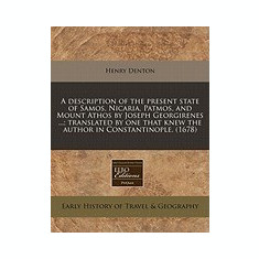 A Description of the Present State of Samos, Nicaria, Patmos, and Mount Athos by Joseph Georgirenes ...; Translated by One That Knew the Author in C - Carte in engleza