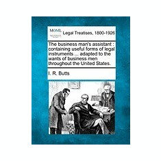 The Business Man's Assistant: Containing Useful Forms of Legal Instruments ... Adapted to the Wants of Business Men Throughout the United States. - Carte in engleza