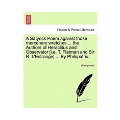 A Satyrick Poem Against Those Mercenary Wretches ... the Authors of Heraclitus and Observator [I.E. T. Flatman and Sir R. L'Estrange] ... by Philopa - Carte in engleza