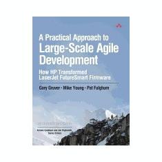 A Practical Approach to Large-Scale Agile Development: How HP Transformed LaserJet Futuresmart Firmware
