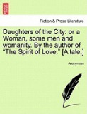 "Daughters of the City: Or a Woman, Some Men and Womanity. by the Author of """"The Spirit of Love."""" [A Tale.]"