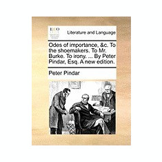 Odes of Importance, &C. to the Shoemakers. to Mr. Burke. to Irony. ... by Peter Pindar, Esq. a New Edition. - Carte in engleza