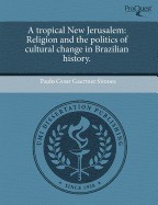 A Tropical New Jerusalem: Religion and the Politics of Cultural Change in Brazilian History.