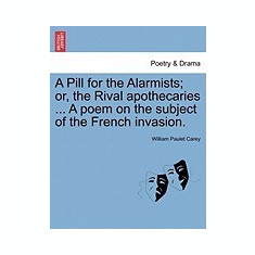 A Pill for the Alarmists; Or, the Rival Apothecaries ... a Poem on the Subject of the French Invasion. - Carte in engleza