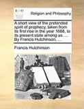 A Short View of the Pretended Spirit of Prophecy, Taken from Its First Rise in the Year 1688, to Its Present State Among Us. ... by Francis Hutchins