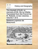 The Triumph of Truth; Or, Memoirs of Mr. de La Villette. Translated from the French by R. Roberts. in Two Volumes. ... Volume 1 of 2