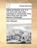 Tables of Interest, at 3, 4, 4 1/2, and 5 Per Cent. Also, Exchange or Commission, from 1/8 to 3 Per Cent. by John Morison, Edinburgh.