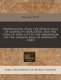 Observations Upon the Dublin-Bills of Mortality, MDCLXXXI, and the State of That City by the Observator on the London Bills of Mortality. (1683)