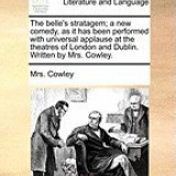 The Belle's Stratagem; A New Comedy, as It Has Been Performed with Universal Applause at the Theatres of London and Dublin. Written by Mrs. Cowley.