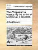 Titus Vespasian: A Tragedy. by the Author of Memoirs of a Coxcomb.
