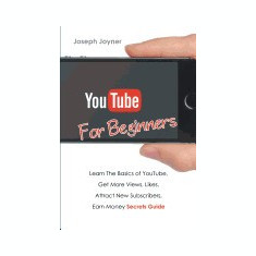 Youtube for Beginners: Learn the Basics of Youtube, Get More Views, Likes, Attract New Subscribers, Earn Money Secrets Guide - Carte in engleza