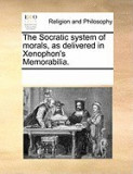 The Socratic System of Morals, as Delivered in Xenophon's Memorabilia.