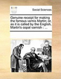 Genuine Receipt for Making the Famous Vernis Martin; Or, as It Is Called by the English, Martin's Copal Varnish