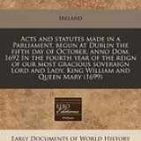 Acts and Statutes Made in a Parliament, Begun at Dublin the Fifth Day of October, Anno Dom. 1692 in the Fourth Year of the Reign of Our Most Gracious