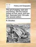 The Art of Angling, Rock and Sea-Fishing: With the Natural History of River, Pond, and Sea-Fish. Illustrated with 133 Cutts. . the Second Edition.