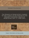 The Bishop of Worcester's Charge to the Clergy of His Diocese in His Primary Visitation, Begun at Worcester, Sept. 11, 1690 (1691)