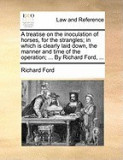 A Treatise on the Inoculation of Horses, for the Strangles; In Which Is Clearly Laid Down, the Manner and Time of the Operation; ... by Richard Ford