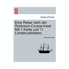 Eine Reise Nach Der Robinson-Crusoe-Insel Mit 1 Karte Und 11 Lichtdruckbildern. - Carte in engleza