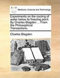 Experiments on the Cooling of Water Below Its Freezing Point. by Charles Blagden ... from the Philosophical Transactions.