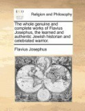 The Whole Genuine and Complete Works of Flavius Josephus, the Learned and Authentic Jewish Historian and Celebrated Warrior.