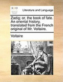 Zadig; Or, the Book of Fate. an Oriental History, Translated from the French Original of Mr. Voltaire.