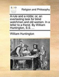 A Rule and a Riddle; Or, an Everlasting Task for Blind Watchmen and Old Women. in a Letter to a Friend. by William Huntington, S.S. ...