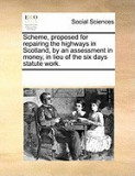 Scheme, Proposed for Repairing the Highways in Scotland, by an Assessment in Money, in Lieu of the Six Days Statute Work.