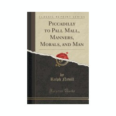 Piccadilly to Pall Mall, Manners, Morals, and Man (Classic Reprint)