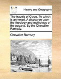 The Travels of Cyrus. to Which Is Annexed, a Discourse Upon the Theology and Mythology of the Pagans. by the Chevalier Ramsay.