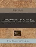 Three Sermons Concerning the Sacred Trinity by John Wallis. (1691)