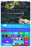 Python Programming in a Day & Windows 8 Tips for Beginners