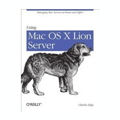 Using Mac OS X Lion Server: Managing Mac Services at Home and Office