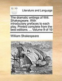 The Dramatic Writings of Will. Shakespeare. with Introductory Prefaces to Each Play. Printed Complete from the Best Editions. ... Volume 9 of 10