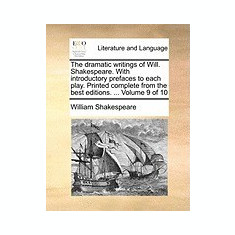 The Dramatic Writings of Will. Shakespeare. with Introductory Prefaces to Each Play. Printed Complete from the Best Editions. ... Volume 9 of 10 - Carte in engleza
