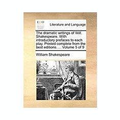 The Dramatic Writings of Will. Shakespeare. with Introductory Prefaces to Each Play. Printed Complete from the Best Editions. ... Volume 5 of 9 - Carte in engleza
