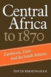 Central Africa to 1870: Zambezia, Zaire and the South Atlantic