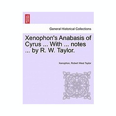 Xenophon's Anabasis of Cyrus ... with ... Notes ... by R. W. Taylor.