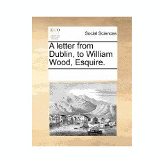 A Letter from Dublin, to William Wood, Esquire.