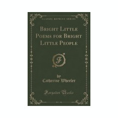 Bright Little Poems for Bright Little People (Classic Reprint) - Carte in engleza