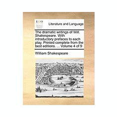 The Dramatic Writings of Will. Shakespeare. with Introductory Prefaces to Each Play. Printed Complete from the Best Editions. ... Volume 4 of 9 - Carte in engleza