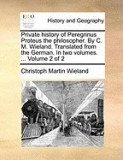 Private History of Peregrinus Proteus the Philosopher. by C. M. Wieland. Translated from the German. in Two Volumes. ... Volume 2 of 2