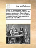 An ACT for Repealing the Several Duties on Tea, and for Granting to His Majesty Other Duties in Lieu Thereof; And Also Several Duties on Inhabited Ho
