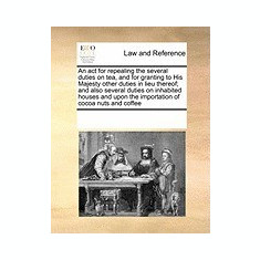 An ACT for Repealing the Several Duties on Tea, and for Granting to His Majesty Other Duties in Lieu Thereof; And Also Several Duties on Inhabited Ho - Carte in engleza
