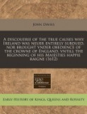 A Discouerie of the True Causes Why Ireland Was Neuer Entirely Subdued, Nor Brought Vnder Obedience of the Crowne of England, Vntill the Beginning o