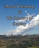 """Mental Chemistry & the Mastery of Destiny: The Collected """"""""New Thought"""""""" Wisdom of Charles Haanel and James Allen"""
