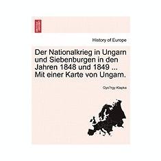 Der Nationalkrieg in Ungarn Und Siebenburgen in Den Jahren 1848 Und 1849 ... Mit Einer Karte Von Ungarn. - Carte in engleza