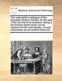 The Subscription Catalogue of the Brompton Botanic Garden, for the Year 1790, the First of Its Institution. Being a List of Those Plants Which Can Be